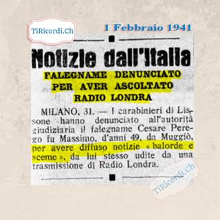 """Ist möglicherweise ein Bild von Text """"TiRicordi.Ch 1 Febbraio 1941 Notizle dall'Italla FALEGNAME DENUNCIATO PER AVER ASCOLTATO RADIO LONDRA MILANO, 31. carabinieri di Lis sone hanno denunciato all'autorità giudiziaria il falegname Cesare Pere- go fu Massimo, d'anni 49, da Muggiò, per avere difiuso notizie balorde e sceme 2, da lui stesso udite da una trasmissione di Radio Londra. mdicondi.con"""""""